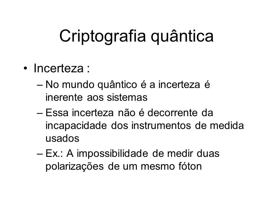 Criptografia quântica Incerteza : –No mundo quântico é a incerteza é inerente aos sistemas –Essa incerteza não é decorrente da incapacidade dos instru