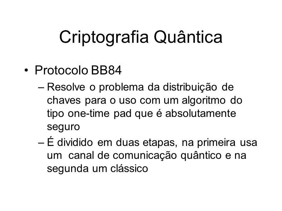 Criptografia Quântica Protocolo BB84 –Resolve o problema da distribuição de chaves para o uso com um algoritmo do tipo one-time pad que é absolutament