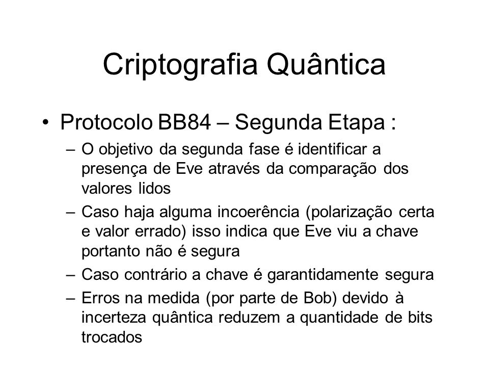 Criptografia Quântica Protocolo BB84 – Segunda Etapa : –O objetivo da segunda fase é identificar a presença de Eve através da comparação dos valores l
