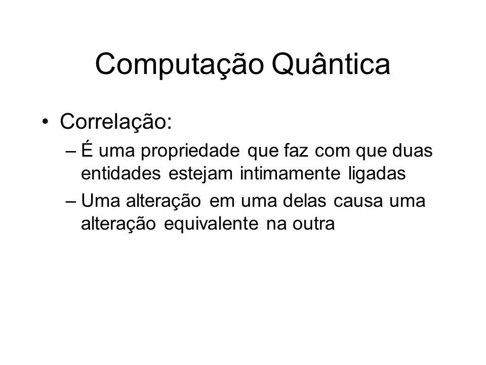 Computação Quântica Correlação: –É uma propriedade que faz com que duas entidades estejam intimamente ligadas –Uma alteração em uma delas causa uma al