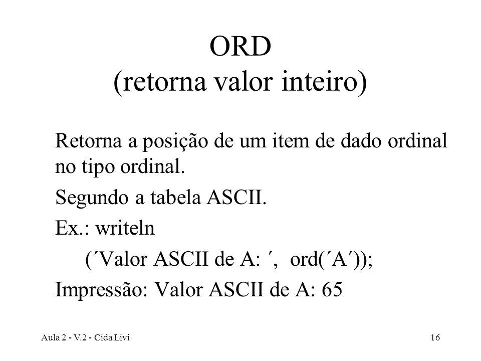 Aula 2 - V.2 - Cida Livi16 ORD (retorna valor inteiro) Retorna a posição de um item de dado ordinal no tipo ordinal. Segundo a tabela ASCII. Ex.: writ