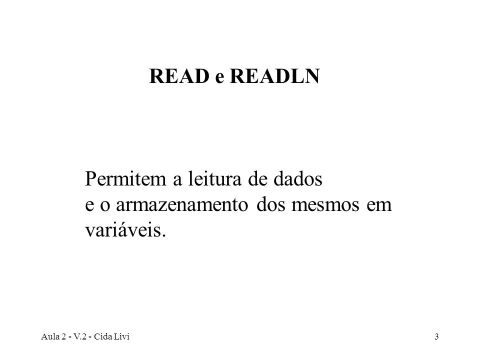 Aula 2 - V.2 - Cida Livi4 READLN Além de dados, lê também os delimitadores de final de linha.