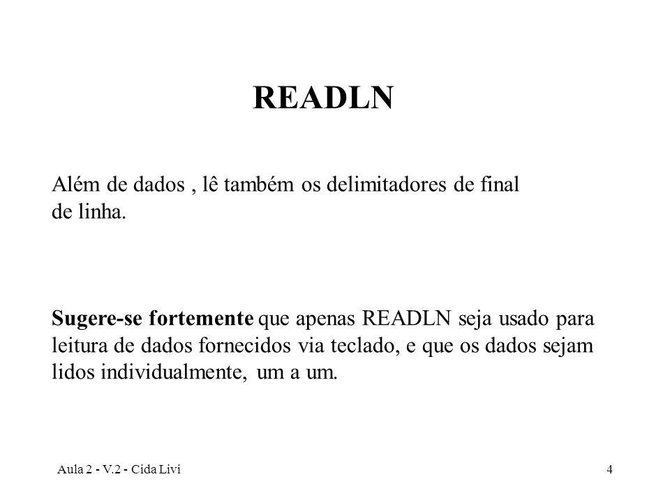 Aula 2 - V.2 - Cida Livi4 READLN Além de dados, lê também os delimitadores de final de linha. Sugere-se fortemente que apenas READLN seja usado para l