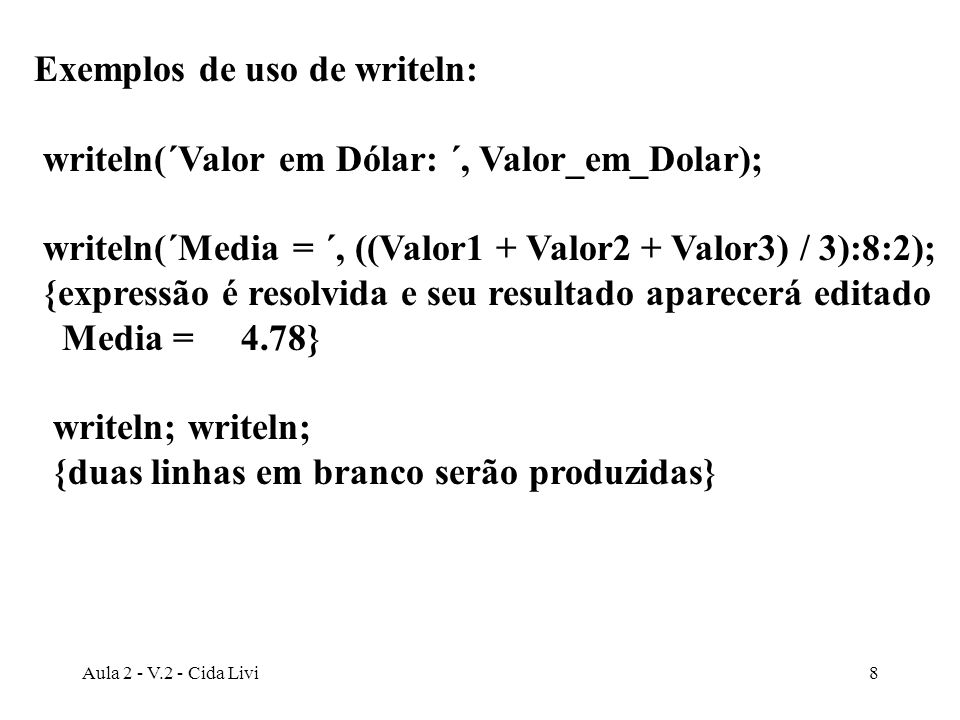 Aula 2 - V.2 - Cida Livi9 write (´Quando temos um texto muito extenso ´); write (´para ser apresentado, podemos usar ´); write(´sucessivos writes, encerrando com um ´) writeln( ´writeln´); {O texto que integra os writes acima será apresentado de forma contínua, mas como ultrapassa oitenta caracteres, acabará ocupando mais de uma linha.