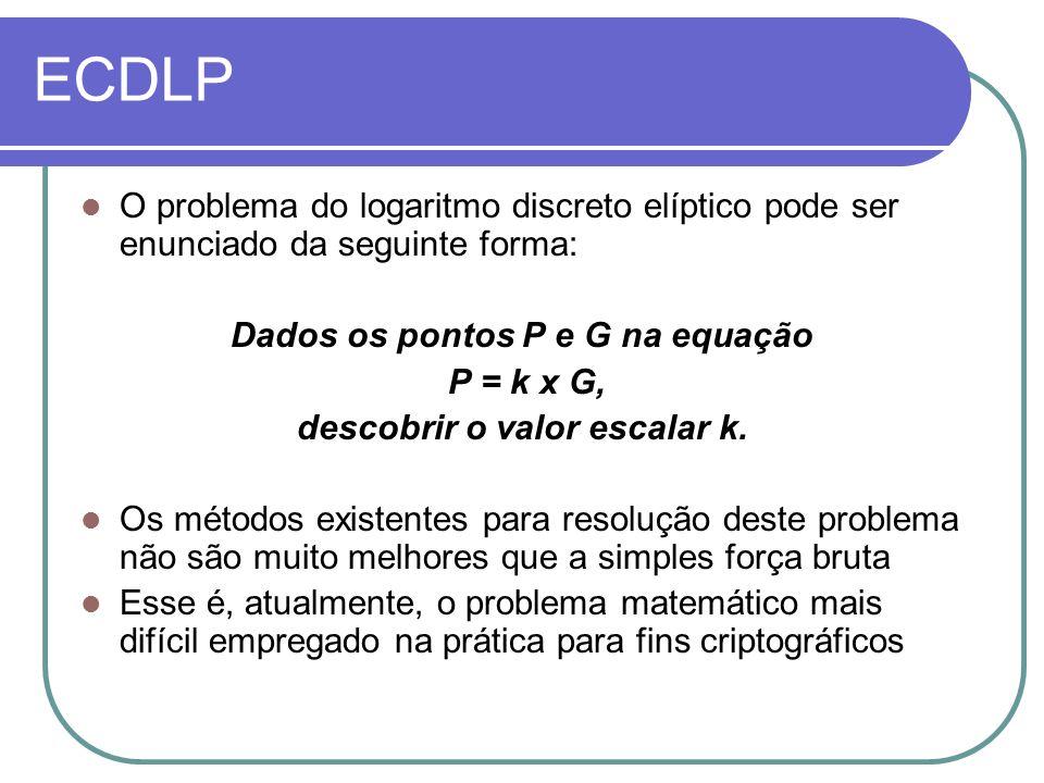 ECDLP O problema do logaritmo discreto elíptico pode ser enunciado da seguinte forma: Dados os pontos P e G na equação P = k x G, descobrir o valor es