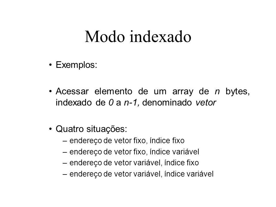 Modo indexado Exemplos: Acessar elemento de um array de n bytes, indexado de 0 a n-1, denominado vetor Quatro situações: –endereço de vetor fixo, índi