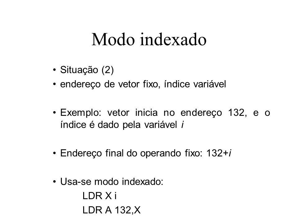 Modo indexado Situação (3) endereço de vetor variável, índice fixo Exemplo: vetor inicia no endereço e, e o índice é 7 Endereço final do operando fixo: e+7 Usa-se modo indexado: LDR X e LDR A 7,X