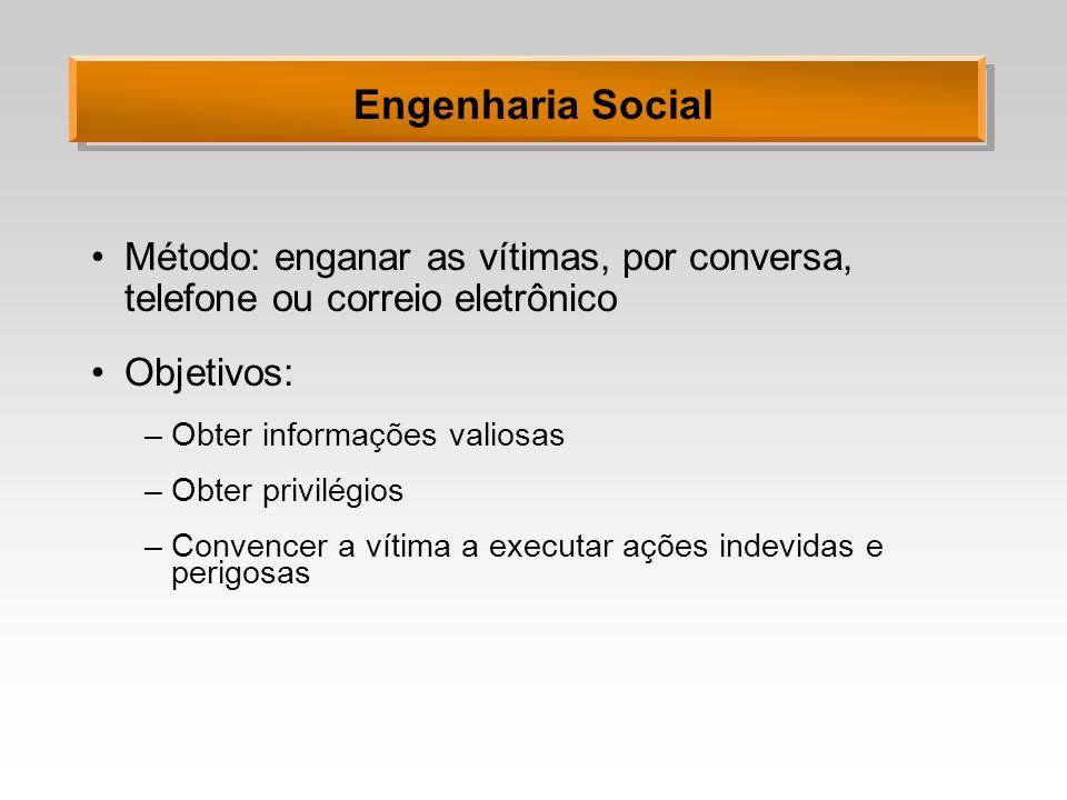 Engenharia Social Método: enganar as vítimas, por conversa, telefone ou correio eletrônico Objetivos: –Obter informações valiosas –Obter privilégios –