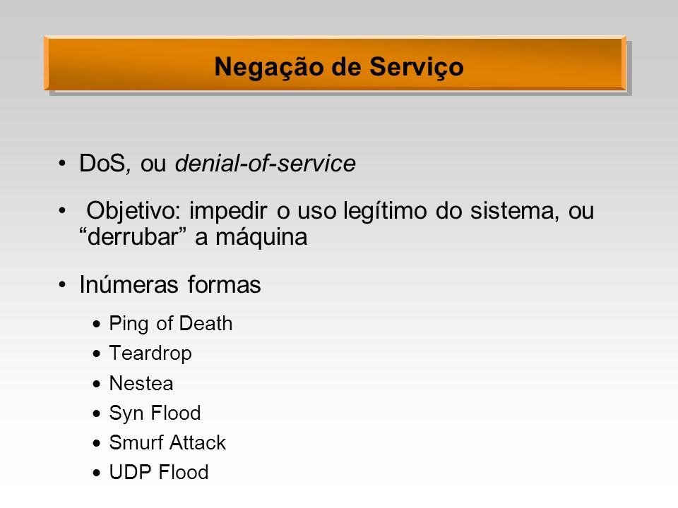 Negação de Serviço DoS, ou denial-of-service Objetivo: impedir o uso legítimo do sistema, ou derrubar a máquina Inúmeras formas Ping of Death Teardrop