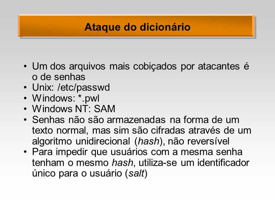 Ataque do dicionário Um dos arquivos mais cobiçados por atacantes é o de senhas Unix: /etc/passwd Windows: *.pwl Windows NT: SAM Senhas não são armaze