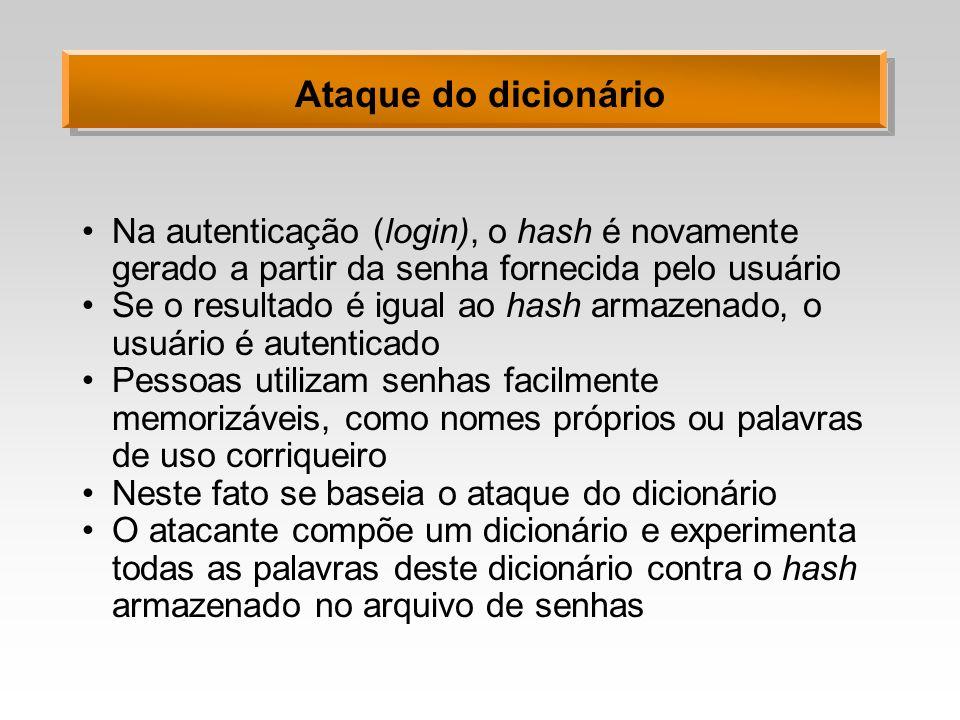 Ataque do dicionário Na autenticação (login), o hash é novamente gerado a partir da senha fornecida pelo usuário Se o resultado é igual ao hash armaze