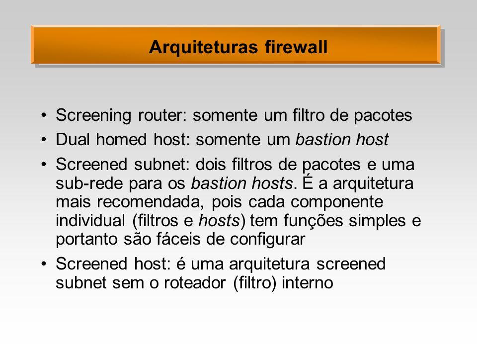 Arquiteturas firewall Screening router: somente um filtro de pacotes Dual homed host: somente um bastion host Screened subnet: dois filtros de pacotes