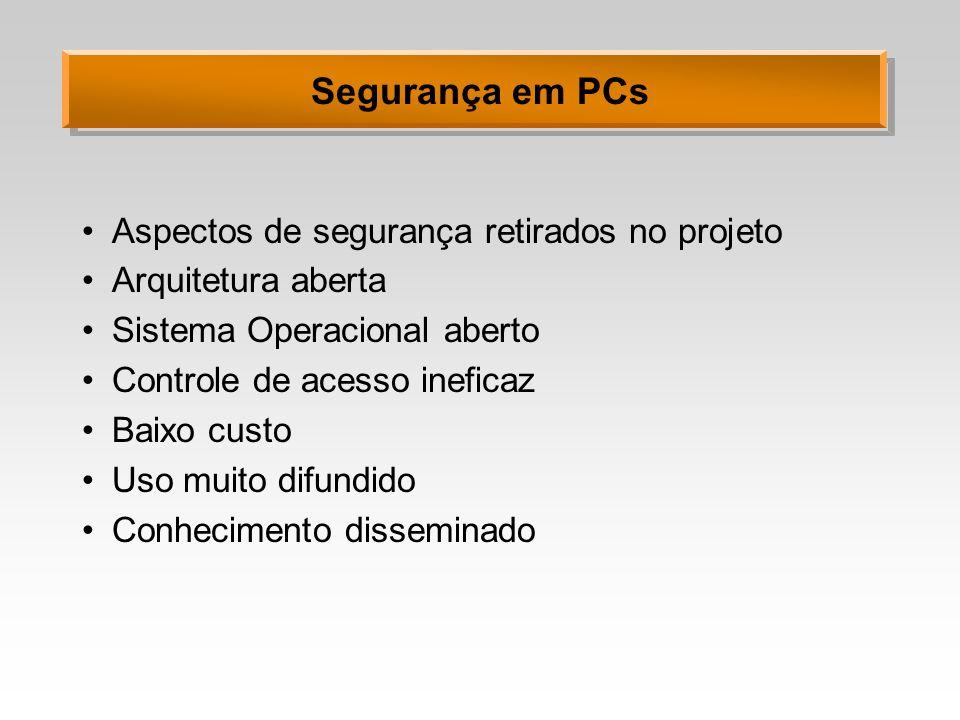 Segurança em PCs Aspectos de segurança retirados no projeto Arquitetura aberta Sistema Operacional aberto Controle de acesso ineficaz Baixo custo Uso