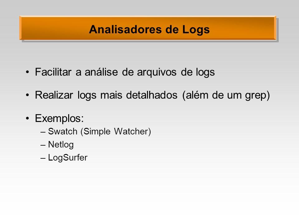 Analisadores de Logs Facilitar a análise de arquivos de logs Realizar logs mais detalhados (além de um grep) Exemplos: –Swatch (Simple Watcher) –Netlo