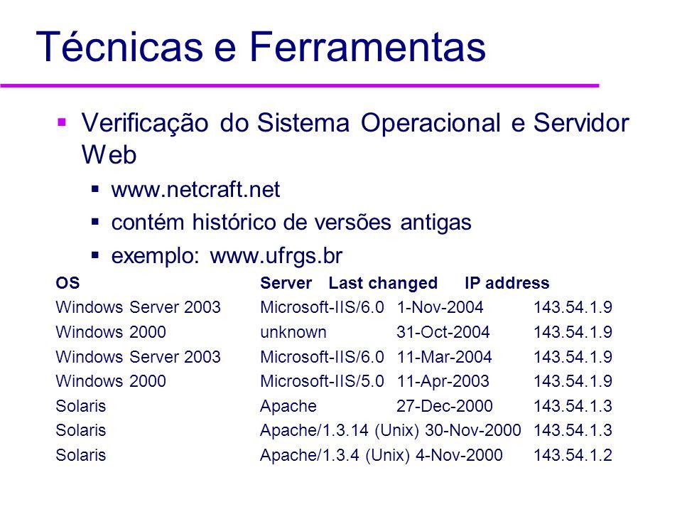 Técnicas e Ferramentas Verificação do Sistema Operacional e Servidor Web www.netcraft.net contém histórico de versões antigas exemplo: www.ufrgs.br OS