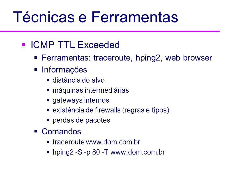 Técnicas e Ferramentas ICMP TTL Exceeded Ferramentas: traceroute, hping2, web browser Informações distância do alvo máquinas intermediárias gateways i