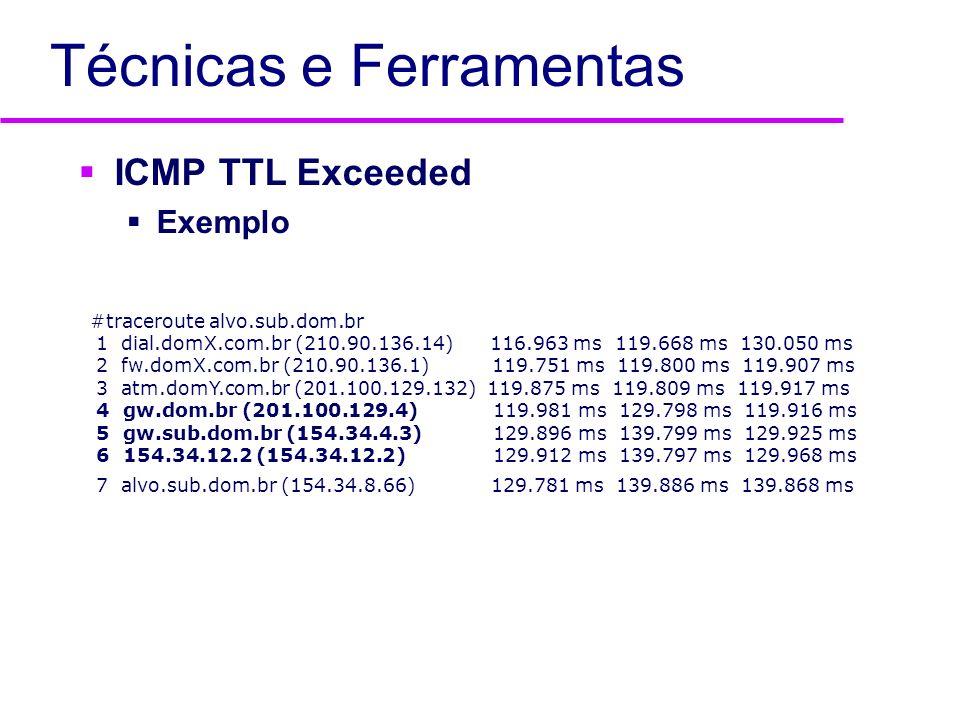 Técnicas e Ferramentas ICMP TTL Exceeded Exemplo #traceroute alvo.sub.dom.br 1 dial.domX.com.br (210.90.136.14) 116.963 ms 119.668 ms 130.050 ms 2 fw.