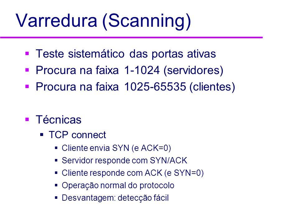 Varredura (Scanning) Teste sistemático das portas ativas Procura na faixa 1-1024 (servidores) Procura na faixa 1025-65535 (clientes) Técnicas TCP conn