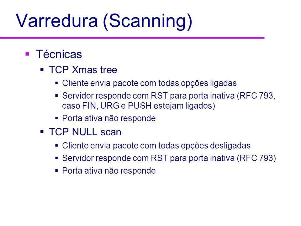 Varredura (Scanning) Técnicas TCP Xmas tree Cliente envia pacote com todas opções ligadas Servidor responde com RST para porta inativa (RFC 793, caso