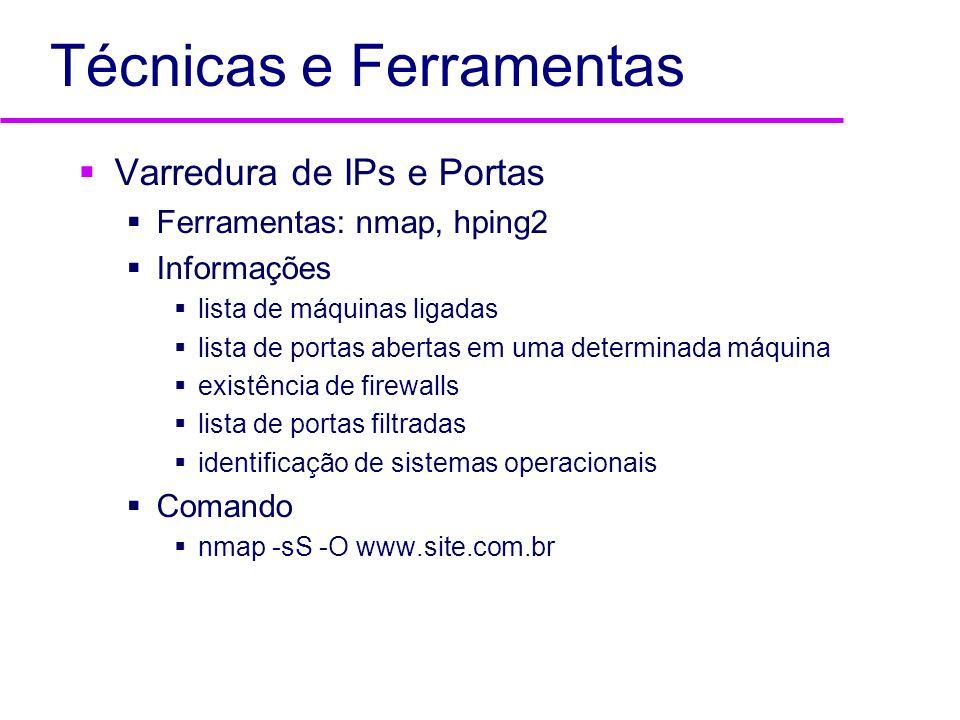 Técnicas e Ferramentas Varredura de IPs e Portas Ferramentas: nmap, hping2 Informações lista de máquinas ligadas lista de portas abertas em uma determ