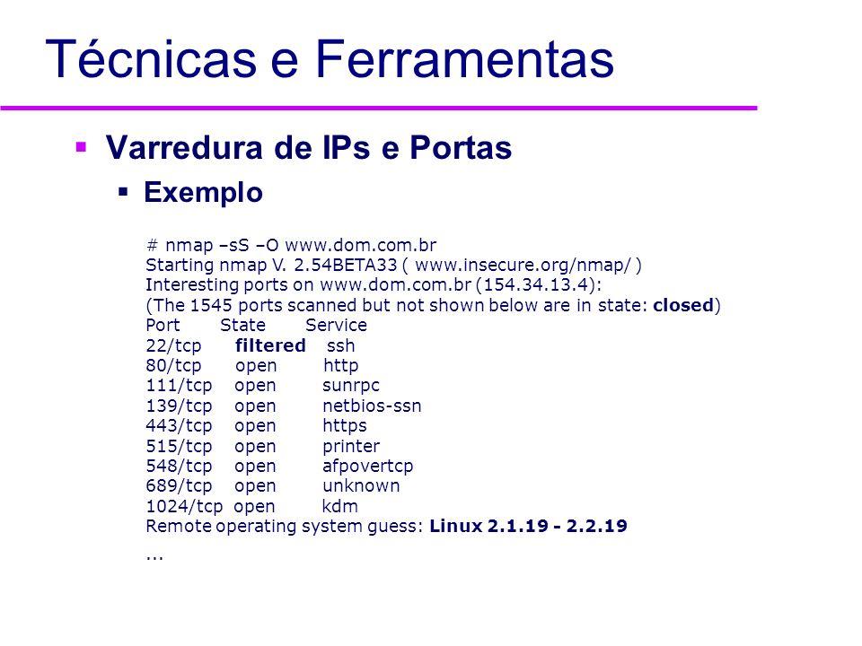Técnicas e Ferramentas Varredura de IPs e Portas Exemplo # nmap –sS –O www.dom.com.br Starting nmap V. 2.54BETA33 ( www.insecure.org/nmap/ ) Interesti