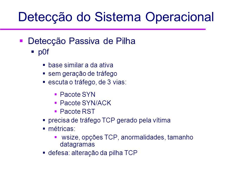 Detecção do Sistema Operacional Detecção Passiva de Pilha p0f base similar a da ativa sem geração de tráfego escuta o tráfego, de 3 vias: Pacote SYN P