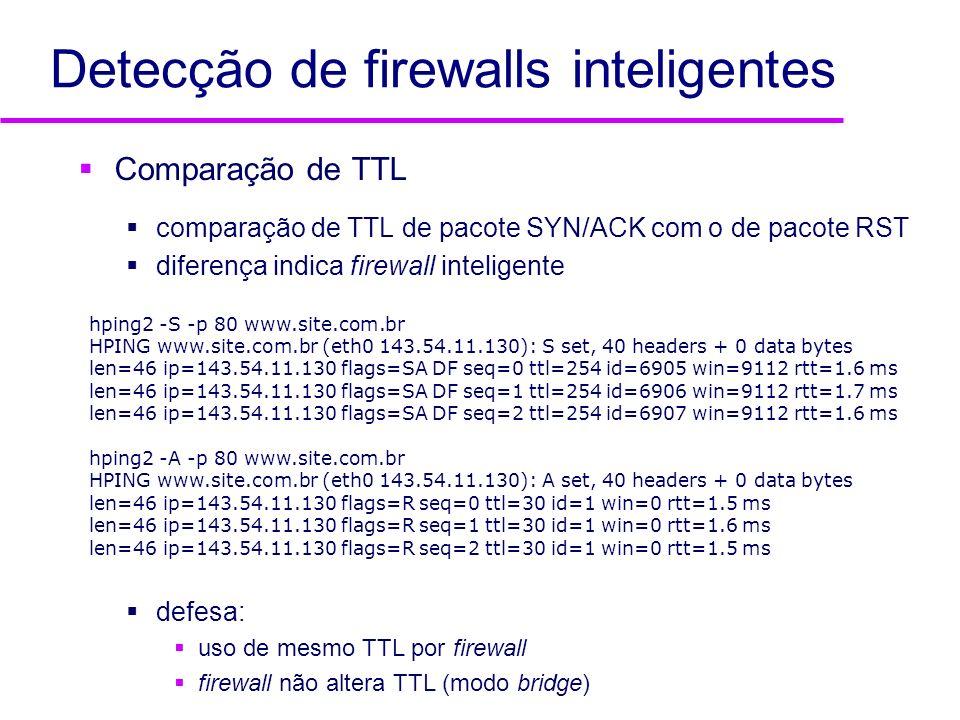 Detecção de firewalls inteligentes Comparação de TTL comparação de TTL de pacote SYN/ACK com o de pacote RST diferença indica firewall inteligente def