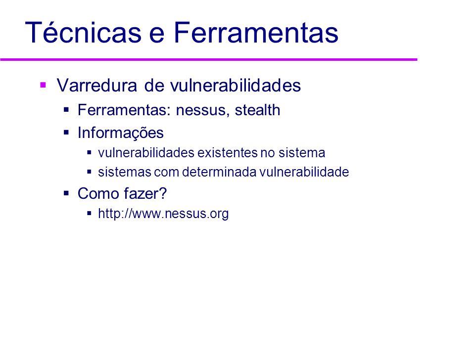 Técnicas e Ferramentas Varredura de vulnerabilidades Ferramentas: nessus, stealth Informações vulnerabilidades existentes no sistema sistemas com dete