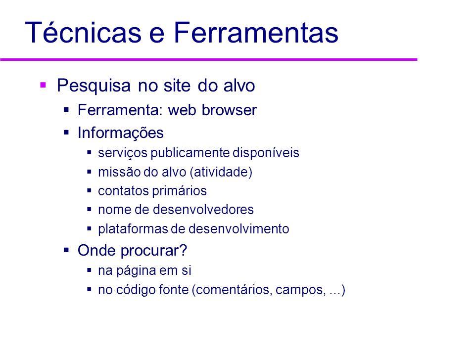 Técnicas e Ferramentas Pesquisa WHOIS Ferramentas: web browser, whois Informações faixas de endereço IP pertencentes ao alvo endereço físico do alvo CGC/CPF servidores DNS (nomes e endereços) nomes e telefones para contado (adm.