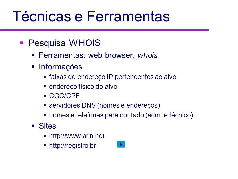 Técnicas e Ferramentas Pesquisa WHOIS Ferramentas: web browser, whois Informações faixas de endereço IP pertencentes ao alvo endereço físico do alvo C