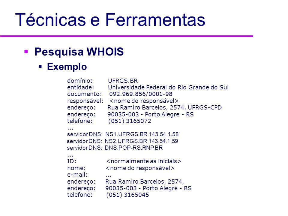 Técnicas e Ferramentas Pesquisa WHOIS Exemplo domínio: UFRGS.BR entidade: Universidade Federal do Rio Grande do Sul documento: 092.969.856/0001-98 res