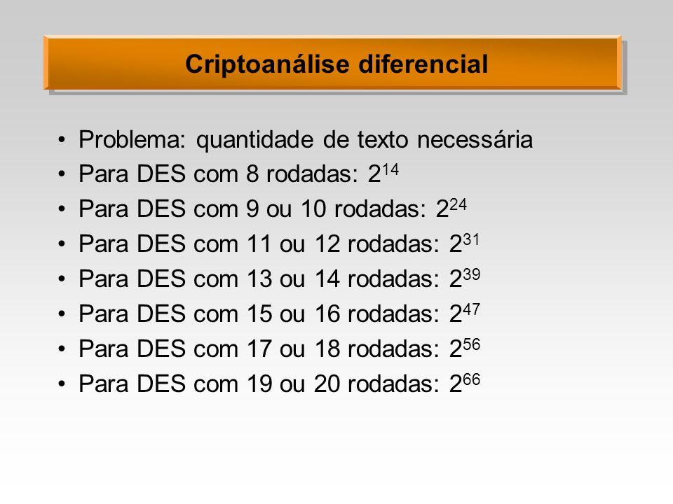 Criptoanálise diferencial Problema: quantidade de texto necessária Para DES com 8 rodadas: 2 14 Para DES com 9 ou 10 rodadas: 2 24 Para DES com 11 ou