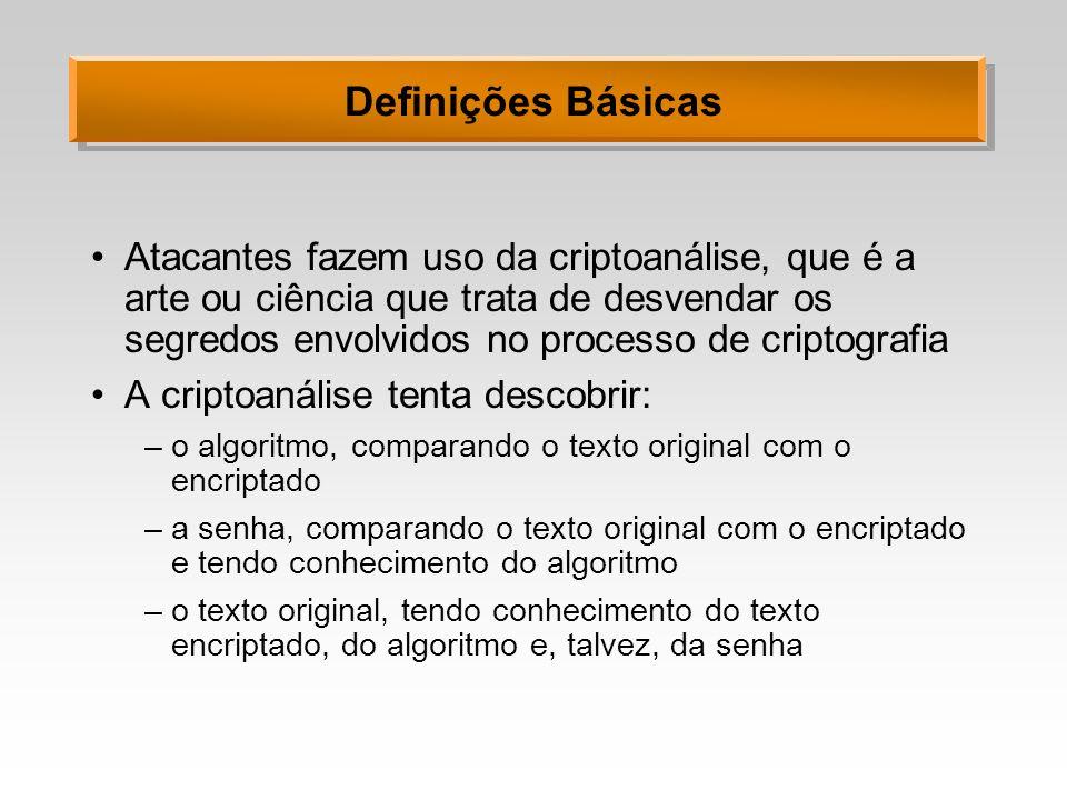 Definições Básicas Atacantes fazem uso da criptoanálise, que é a arte ou ciência que trata de desvendar os segredos envolvidos no processo de criptogr