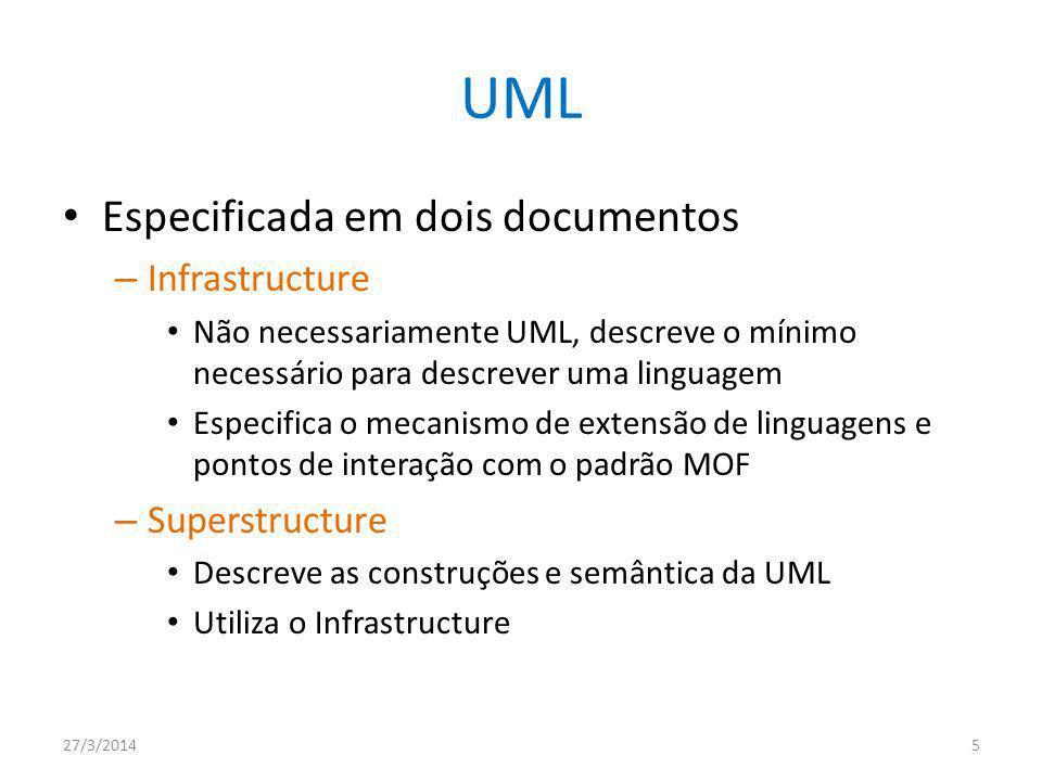 UML Especificada em dois documentos – Infrastructure Não necessariamente UML, descreve o mínimo necessário para descrever uma linguagem Especifica o mecanismo de extensão de linguagens e pontos de interação com o padrão MOF – Superstructure Descreve as construções e semântica da UML Utiliza o Infrastructure 27/3/20145
