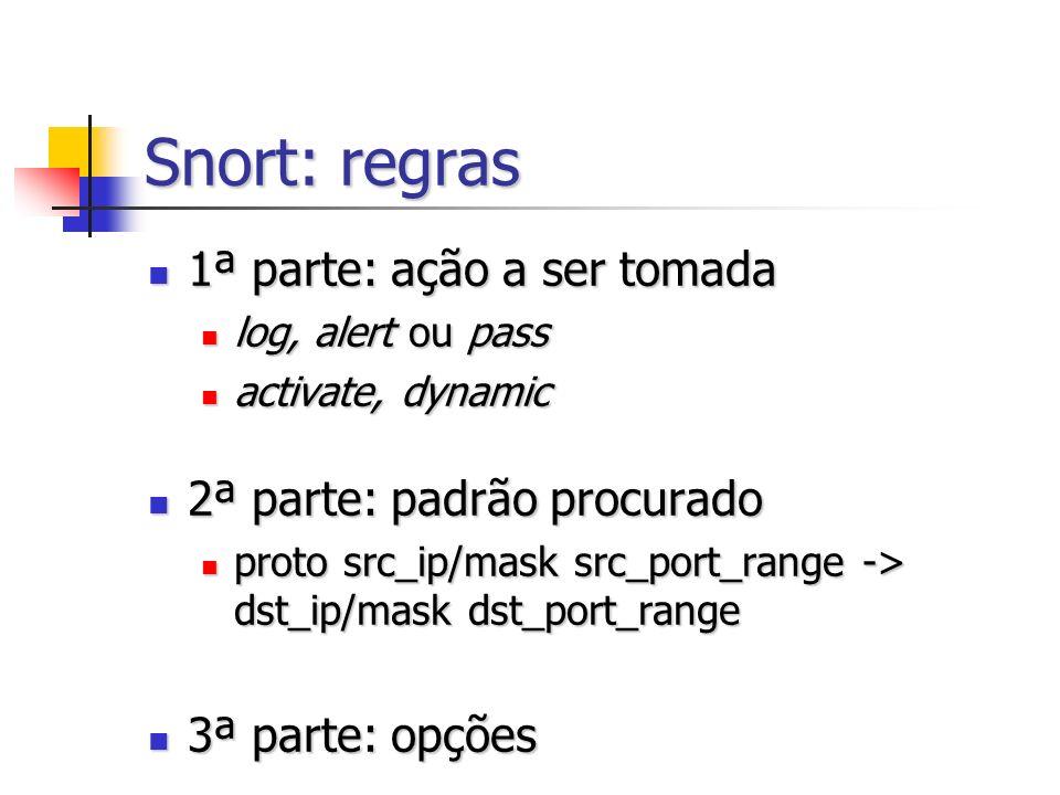 Snort: regras 1ª parte: ação a ser tomada 1ª parte: ação a ser tomada log, alert ou pass log, alert ou pass activate, dynamic activate, dynamic 2ª parte: padrão procurado 2ª parte: padrão procurado proto src_ip/mask src_port_range -> dst_ip/mask dst_port_range proto src_ip/mask src_port_range -> dst_ip/mask dst_port_range 3ª parte: opções 3ª parte: opções