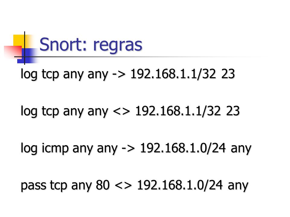 Snort: regras log tcp any any -> 192.168.1.1/32 23 log tcp any any <> 192.168.1.1/32 23 log icmp any any -> 192.168.1.0/24 any pass tcp any 80 <> 192.
