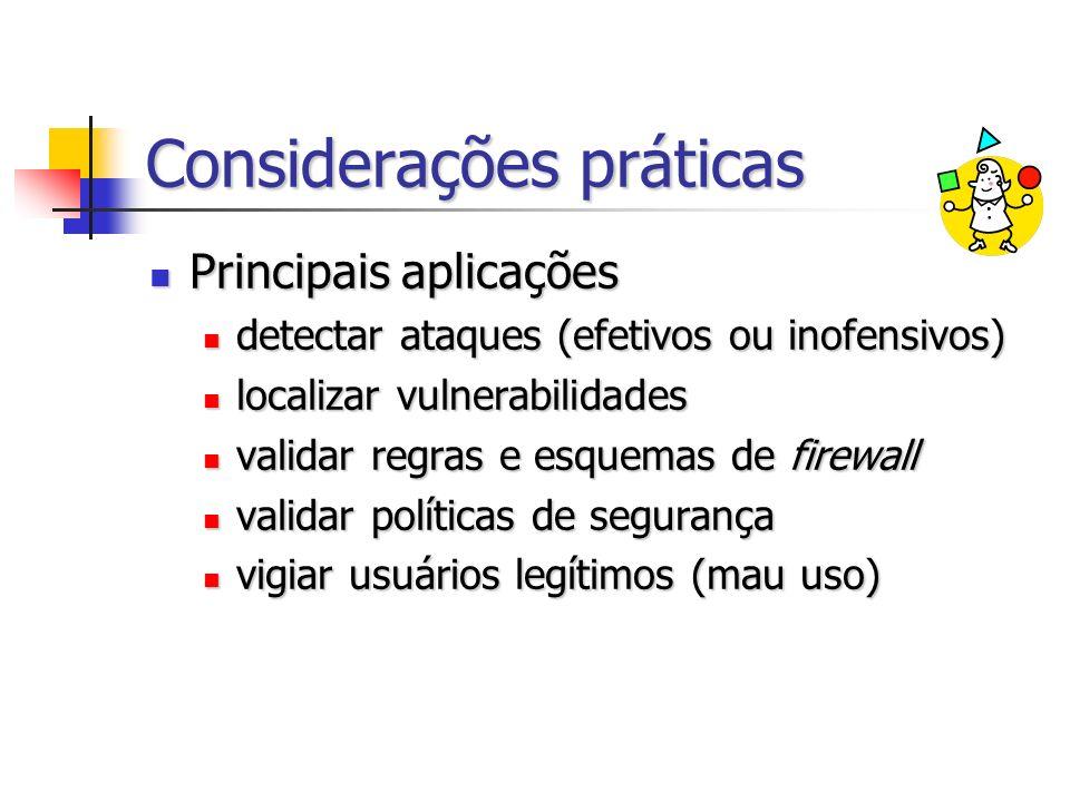 Considerações práticas Principais aplicações Principais aplicações detectar ataques (efetivos ou inofensivos) detectar ataques (efetivos ou inofensivos) localizar vulnerabilidades localizar vulnerabilidades validar regras e esquemas de firewall validar regras e esquemas de firewall validar políticas de segurança validar políticas de segurança vigiar usuários legítimos (mau uso) vigiar usuários legítimos (mau uso)