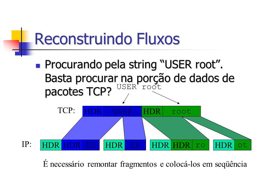 Reconstruindo Fluxos Procurando pela string USER root. Basta procurar na porção de dados de pacotes TCP? Procurando pela string USER root. Basta procu