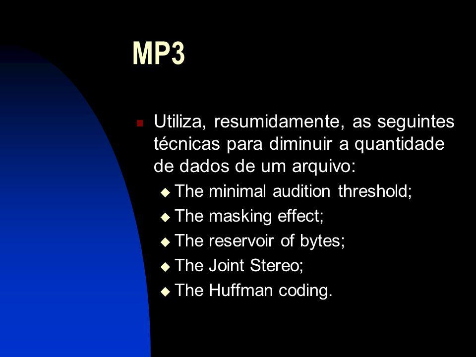 MP3 Utiliza, resumidamente, as seguintes técnicas para diminuir a quantidade de dados de um arquivo: The minimal audition threshold; The masking effect; The reservoir of bytes; The Joint Stereo; The Huffman coding.