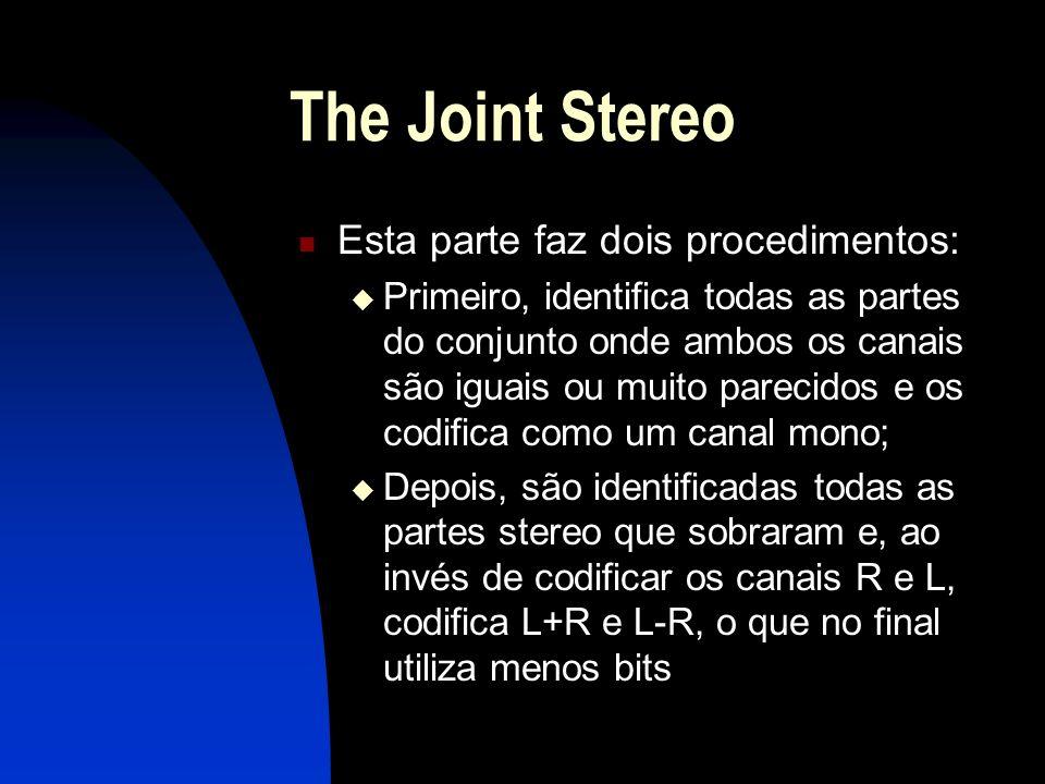 The Joint Stereo Esta parte faz dois procedimentos: Primeiro, identifica todas as partes do conjunto onde ambos os canais são iguais ou muito parecidos e os codifica como um canal mono; Depois, são identificadas todas as partes stereo que sobraram e, ao invés de codificar os canais R e L, codifica L+R e L-R, o que no final utiliza menos bits