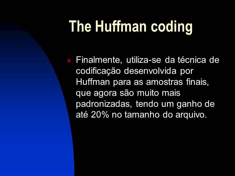 The Huffman coding Finalmente, utiliza-se da técnica de codificação desenvolvida por Huffman para as amostras finais, que agora são muito mais padronizadas, tendo um ganho de até 20% no tamanho do arquivo.