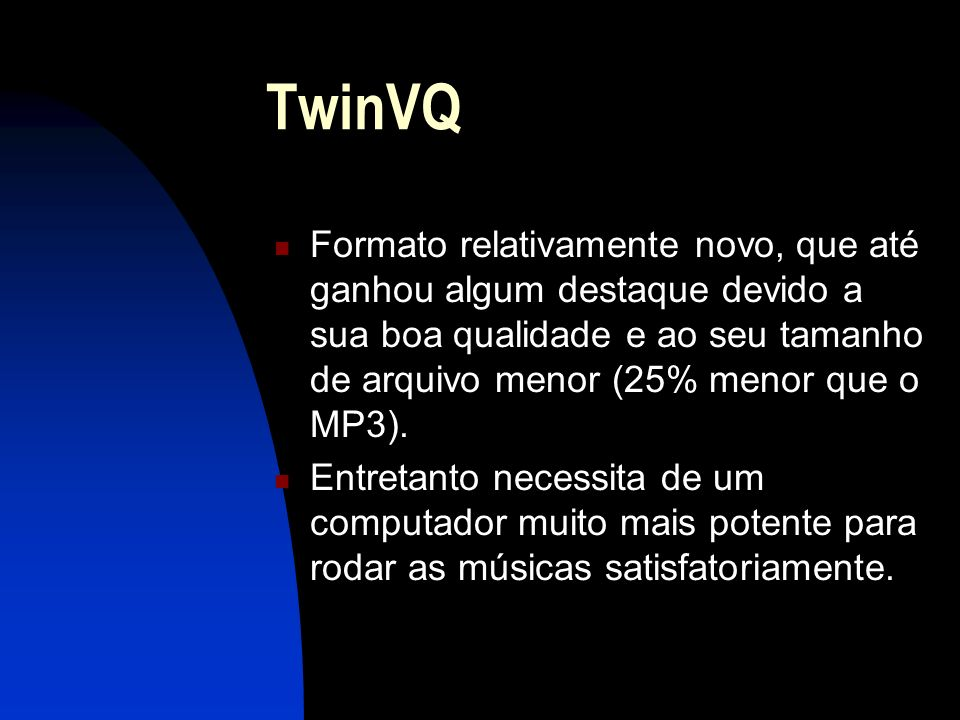 TwinVQ Formato relativamente novo, que até ganhou algum destaque devido a sua boa qualidade e ao seu tamanho de arquivo menor (25% menor que o MP3).