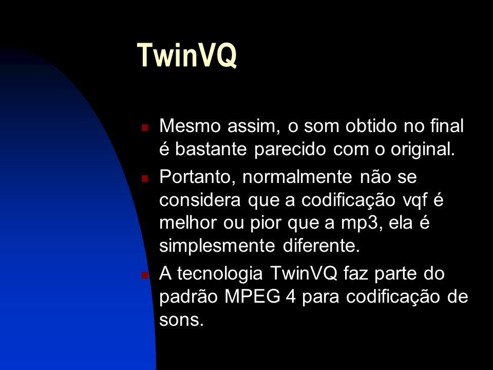 TwinVQ Mesmo assim, o som obtido no final é bastante parecido com o original.
