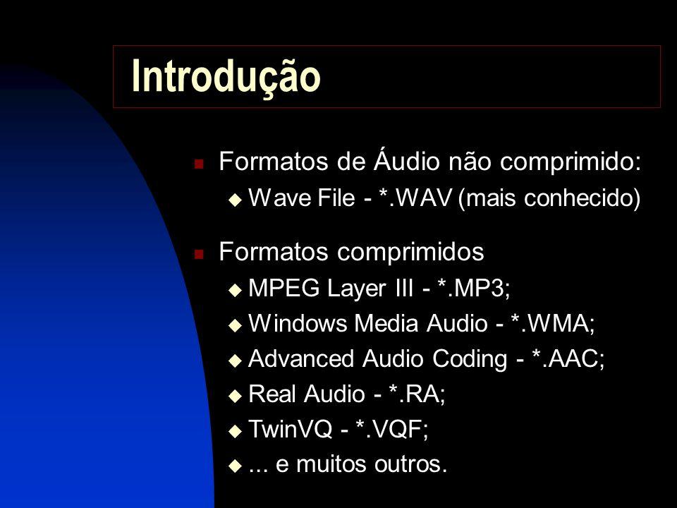 Introdução Formatos de Áudio não comprimido: Wave File - *.WAV (mais conhecido) Formatos comprimidos MPEG Layer III - *.MP3; Windows Media Audio - *.WMA; Advanced Audio Coding - *.AAC; Real Audio - *.RA; TwinVQ - *.VQF;...