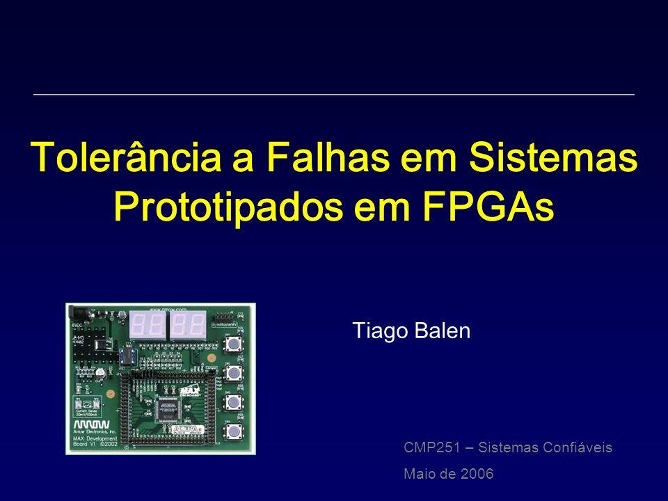 Tolerância a Falhas em Sistemas Prototipados em FPGAs Tiago Balen CMP251 – Sistemas Confiáveis Maio de 2006