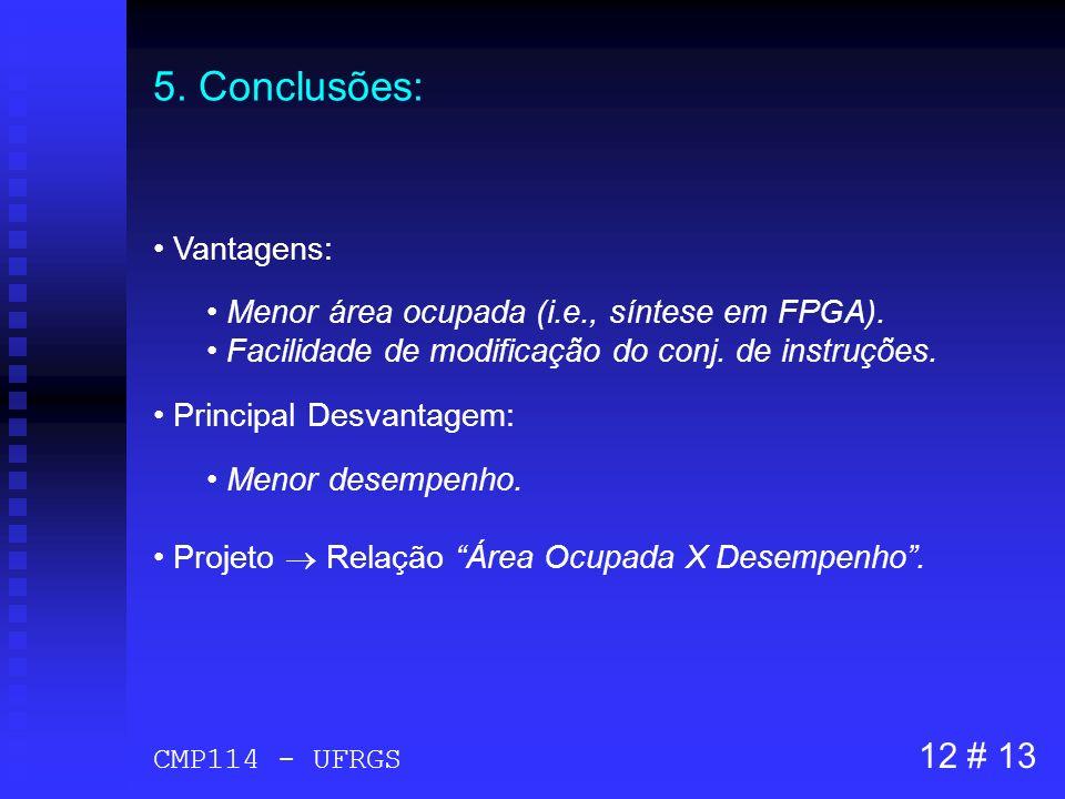 5. Conclusões: Vantagens: Menor área ocupada (i.e., síntese em FPGA). Facilidade de modificação do conj. de instruções. Principal Desvantagem: Menor d