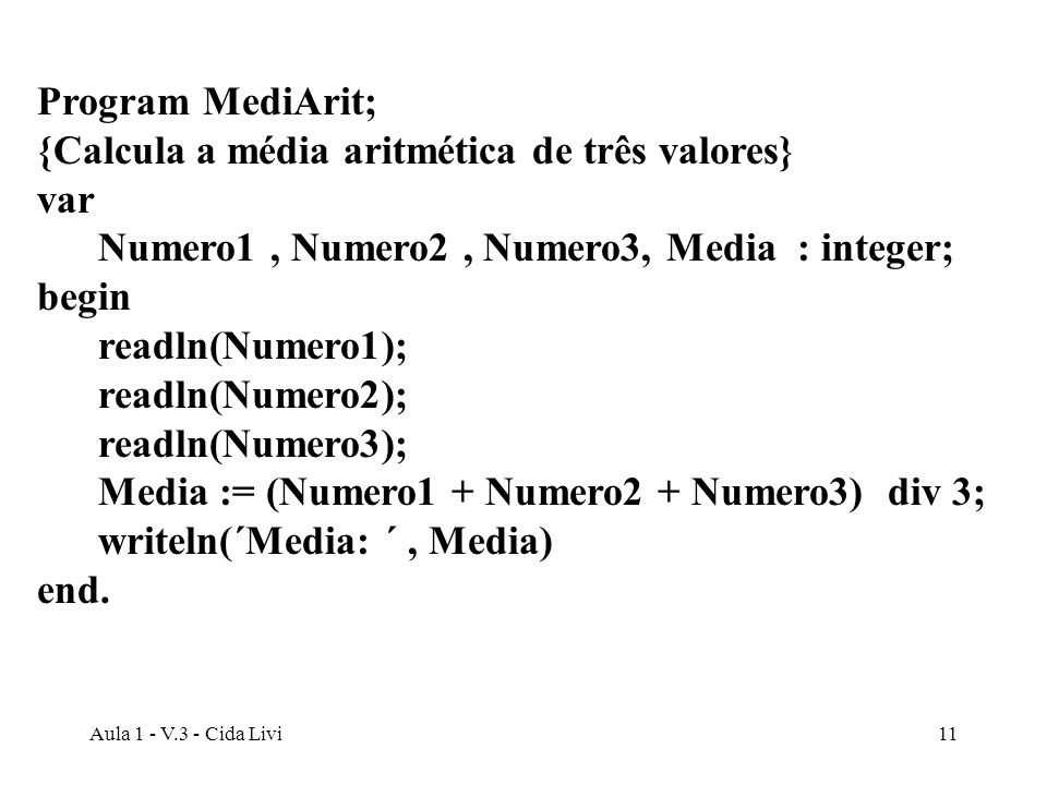Aula 1 - V.3 - Cida Livi11 Program MediArit; {Calcula a média aritmética de três valores} var Numero1, Numero2, Numero3, Media : integer; begin readln