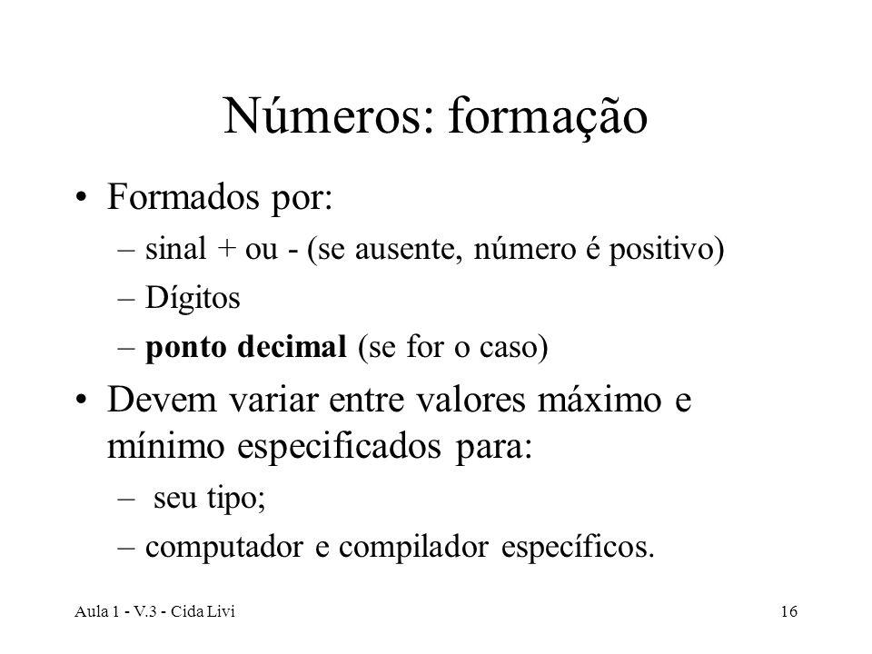 Aula 1 - V.3 - Cida Livi16 Números: formação Formados por: –sinal + ou - (se ausente, número é positivo) –Dígitos –ponto decimal (se for o caso) Devem