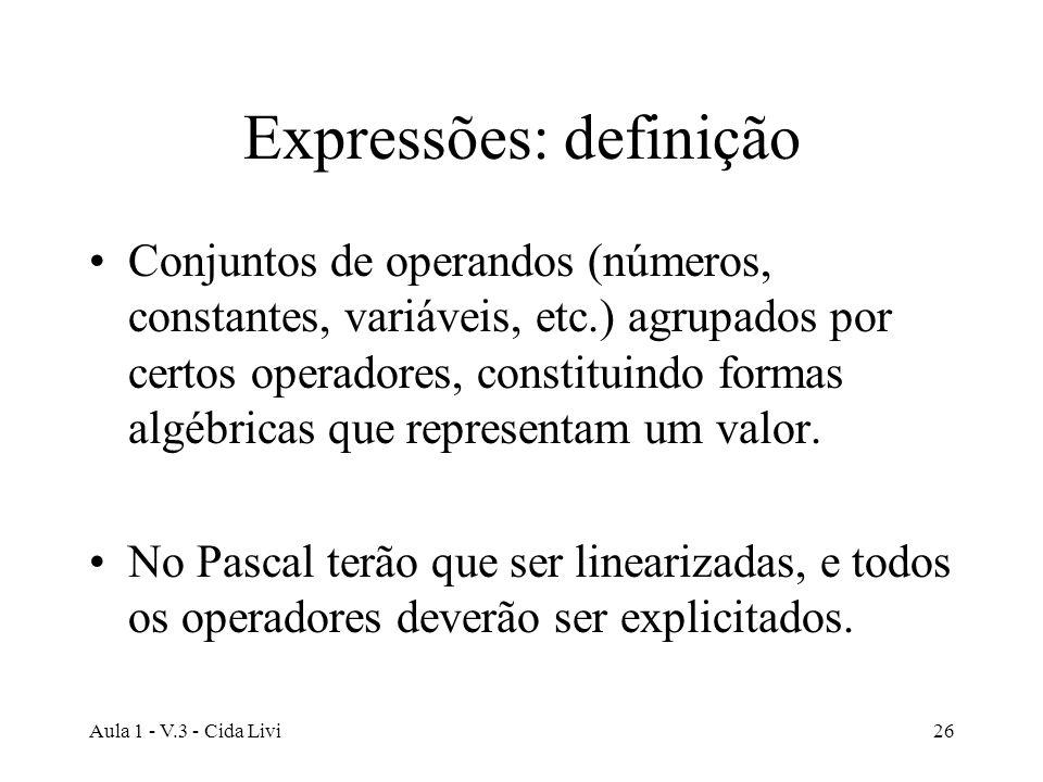 Aula 1 - V.3 - Cida Livi26 Expressões: definição Conjuntos de operandos (números, constantes, variáveis, etc.) agrupados por certos operadores, consti