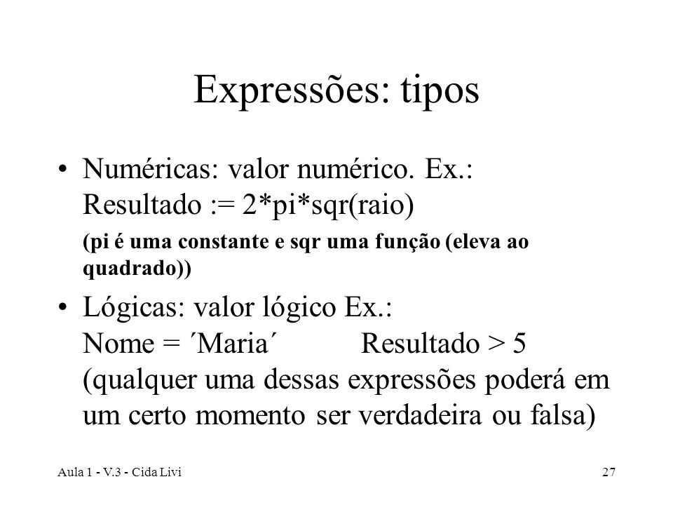 Aula 1 - V.3 - Cida Livi27 Expressões: tipos Numéricas: valor numérico. Ex.: Resultado := 2*pi*sqr(raio) (pi é uma constante e sqr uma função (eleva a